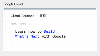 Google Cloud Platform トレーニングイベント Cloud OnBoard 東京